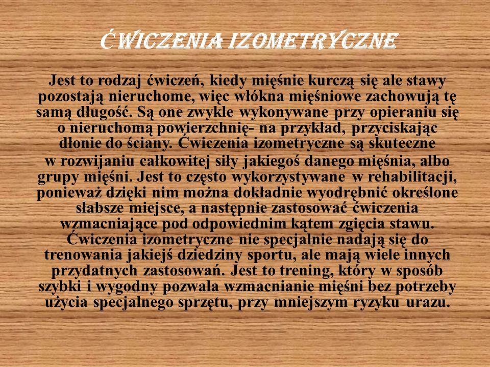 Ć wiczenia izometryczne Jest to rodzaj ćwiczeń, kiedy mięśnie kurczą się ale stawy pozostają nieruchome, więc włókna mięśniowe zachowują tę samą długo