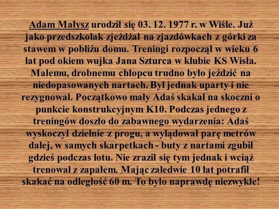 Adam Małysz urodził się 03. 12. 1977 r. w Wiśle. Już jako przedszkolak zjeżdżał na zjazdówkach z górki za stawem w pobliżu domu. Treningi rozpoczął w