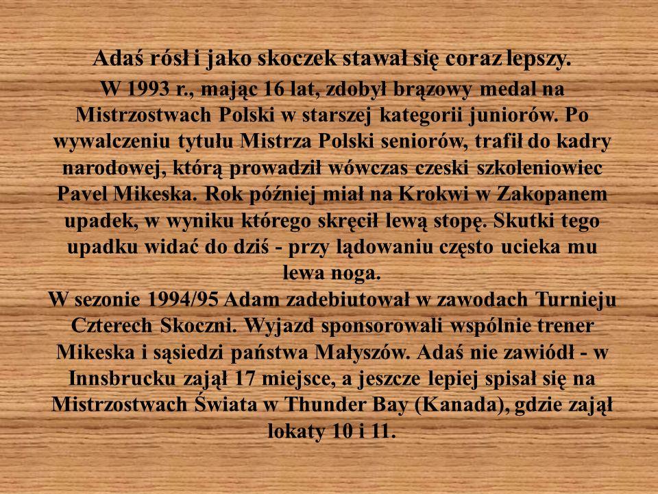 Adaś rósł i jako skoczek stawał się coraz lepszy. W 1993 r., mając 16 lat, zdobył brązowy medal na Mistrzostwach Polski w starszej kategorii juniorów.