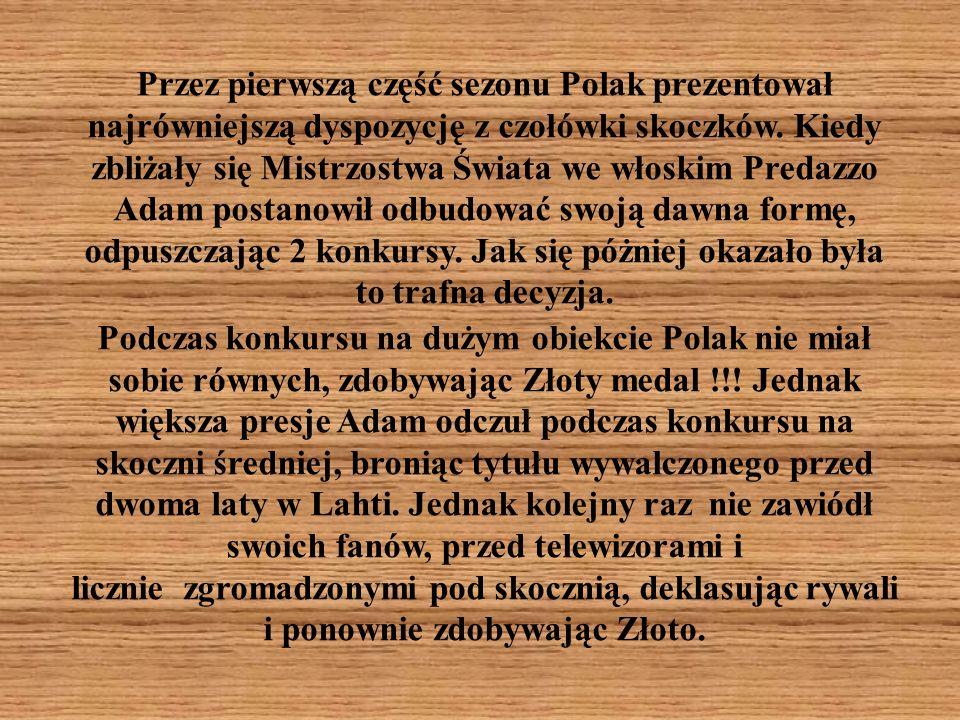 Przez pierwszą część sezonu Polak prezentował najrówniejszą dyspozycję z czołówki skoczków. Kiedy zbliżały się Mistrzostwa Świata we włoskim Predazzo