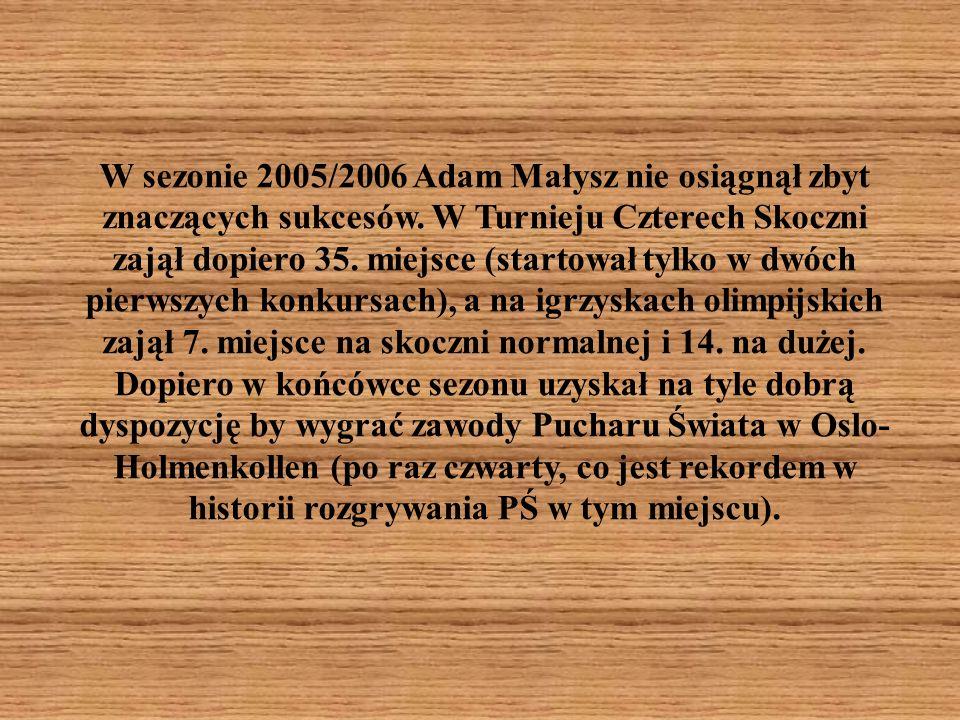 W sezonie 2005/2006 Adam Małysz nie osiągnął zbyt znaczących sukcesów. W Turnieju Czterech Skoczni zajął dopiero 35. miejsce (startował tylko w dwóch