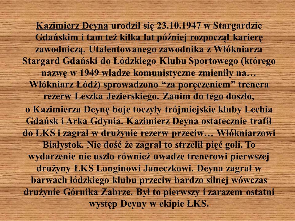 Kazimierz Deyna urodził się 23.10.1947 w Stargardzie Gdańskim i tam też kilka lat później rozpoczął karierę zawodniczą. Utalentowanego zawodnika z Włó