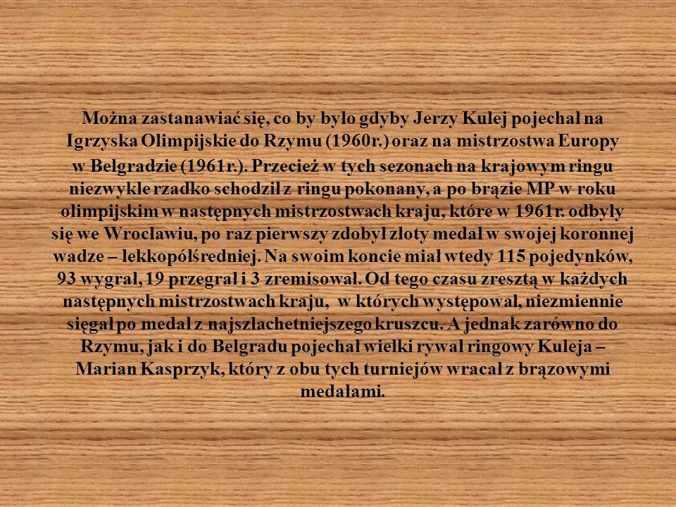 Można zastanawiać się, co by było gdyby Jerzy Kulej pojechał na Igrzyska Olimpijskie do Rzymu (1960r.) oraz na mistrzostwa Europy w Belgradzie (1961r.