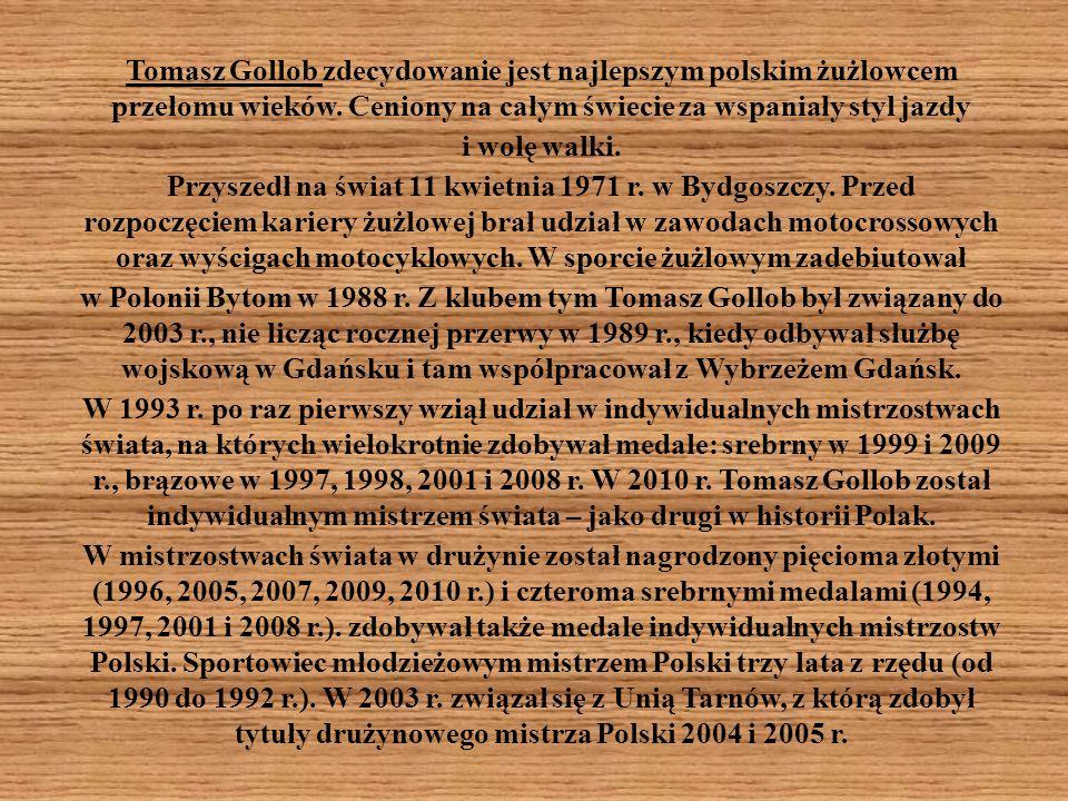 Tomasz Gollob zdecydowanie jest najlepszym polskim żużlowcem przełomu wieków. Ceniony na całym świecie za wspaniały styl jazdy i wolę walki. Przyszedł