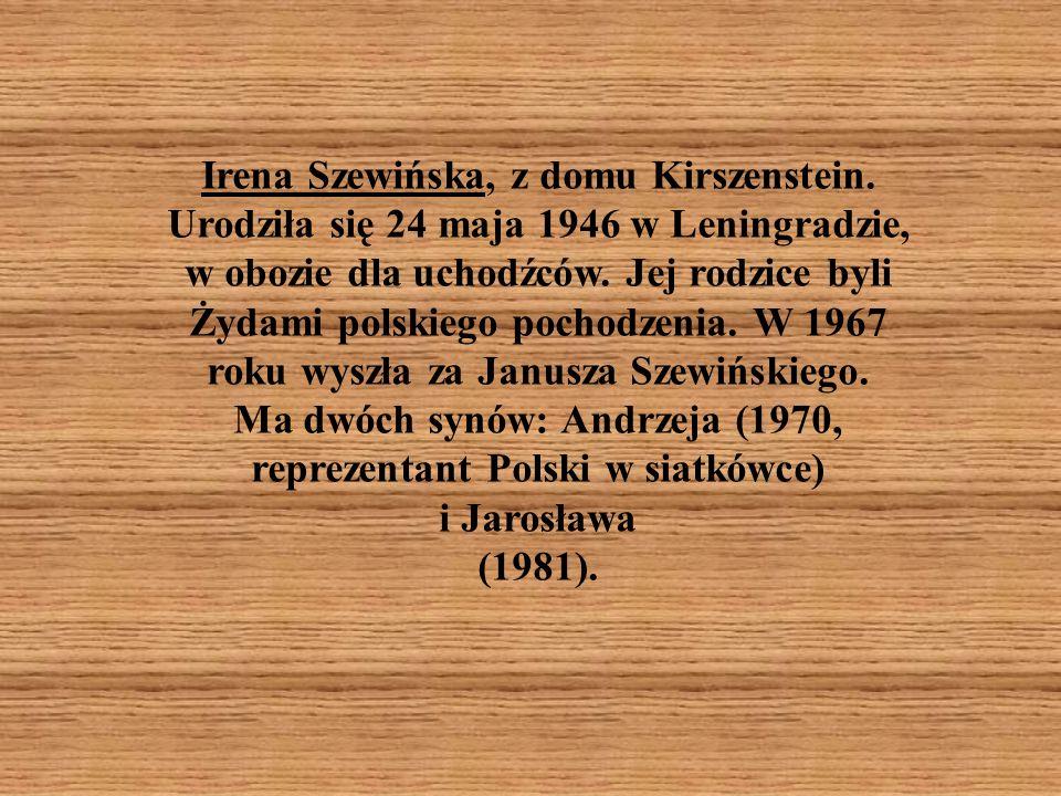 Irena Szewińska, z domu Kirszenstein. Urodziła się 24 maja 1946 w Leningradzie, w obozie dla uchodźców. Jej rodzice byli Żydami polskiego pochodzenia.