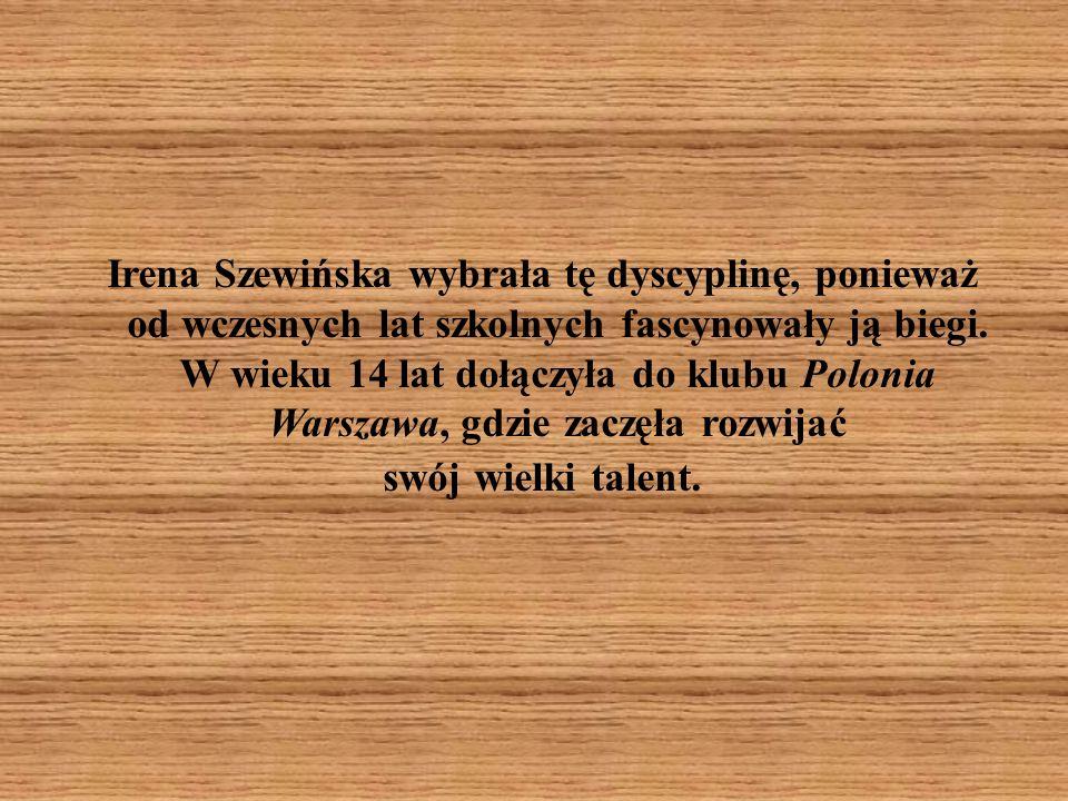 Irena Szewińska wybrała tę dyscyplinę, ponieważ od wczesnych lat szkolnych fascynowały ją biegi. W wieku 14 lat dołączyła do klubu Polonia Warszawa, g