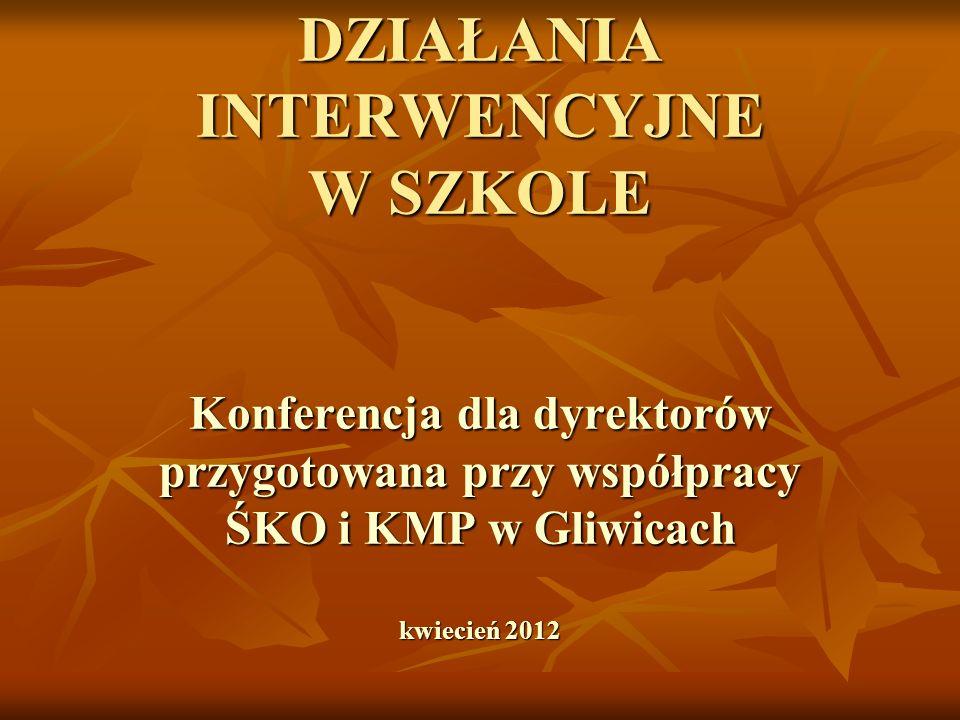 DZIAŁANIA INTERWENCYJNE W SZKOLE Konferencja dla dyrektorów przygotowana przy współpracy ŚKO i KMP w Gliwicach kwiecień 2012