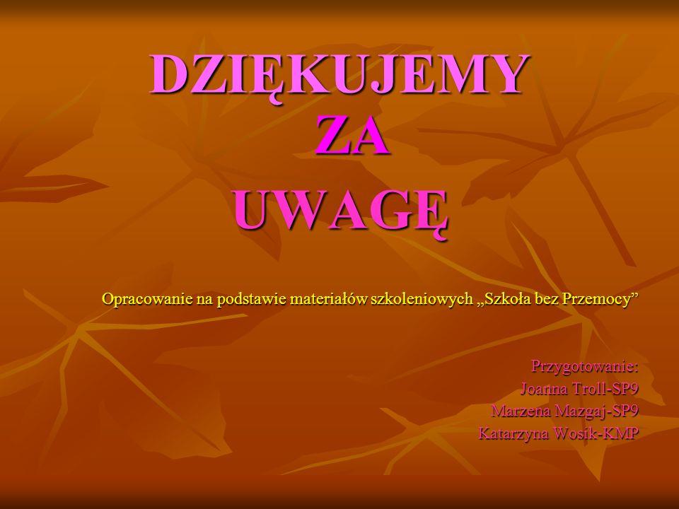DZIĘKUJEMY ZA UWAGĘ Opracowanie na podstawie materiałów szkoleniowych Szkoła bez Przemocy Przygotowanie: Joanna Troll-SP9 Marzena Mazgaj-SP9 Katarzyna
