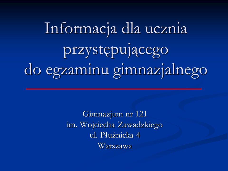 Informacja dla ucznia przystępującego do egzaminu gimnazjalnego Gimnazjum nr 121 im. Wojciecha Zawadzkiego ul. Płużnicka 4 Warszawa