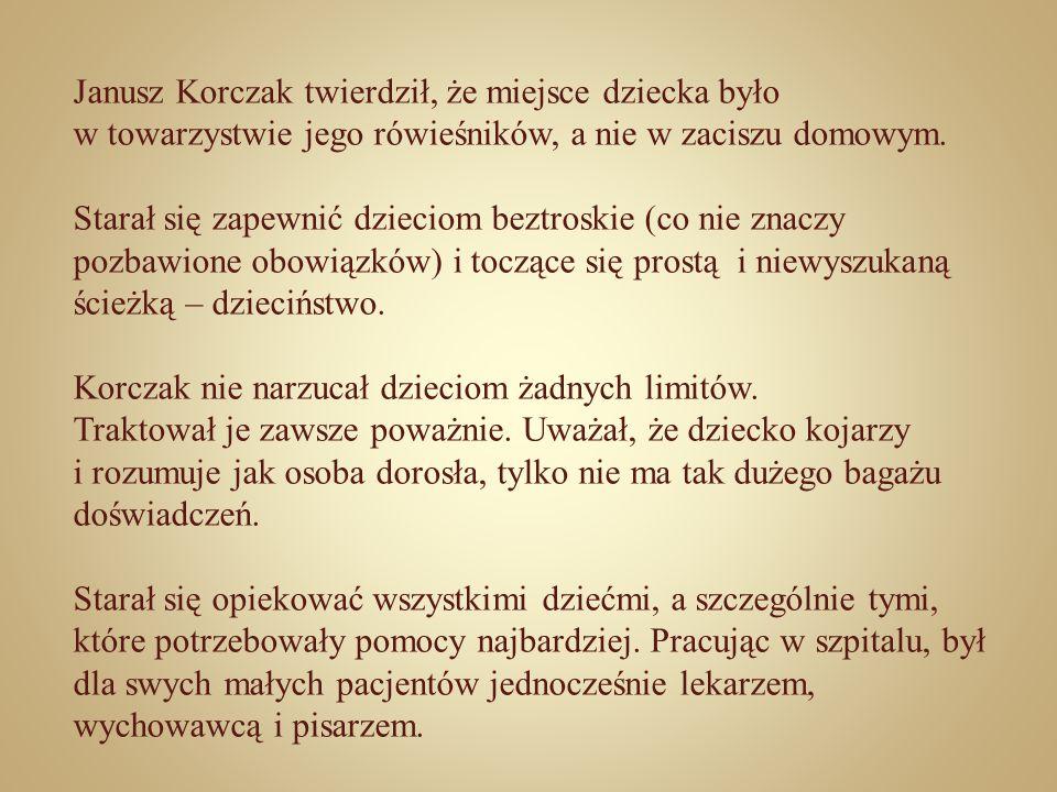 Janusz Korczak twierdził, że miejsce dziecka było w towarzystwie jego rówieśników, a nie w zaciszu domowym. Starał się zapewnić dzieciom beztroskie (c
