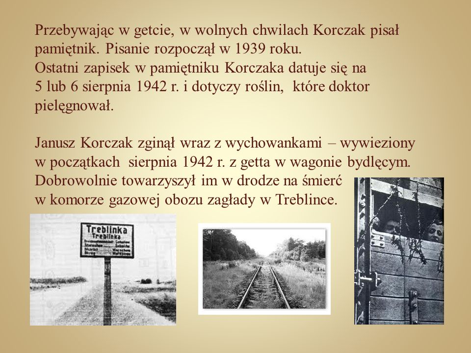 Przebywając w getcie, w wolnych chwilach Korczak pisał pamiętnik. Pisanie rozpoczął w 1939 roku. Ostatni zapisek w pamiętniku Korczaka datuje się na 5