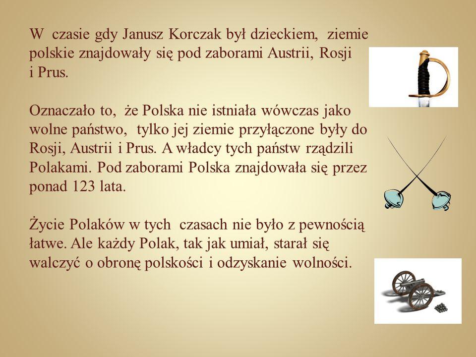 W czasie gdy Janusz Korczak był dzieckiem, ziemie polskie znajdowały się pod zaborami Austrii, Rosji i Prus. Oznaczało to, że Polska nie istniała wówc