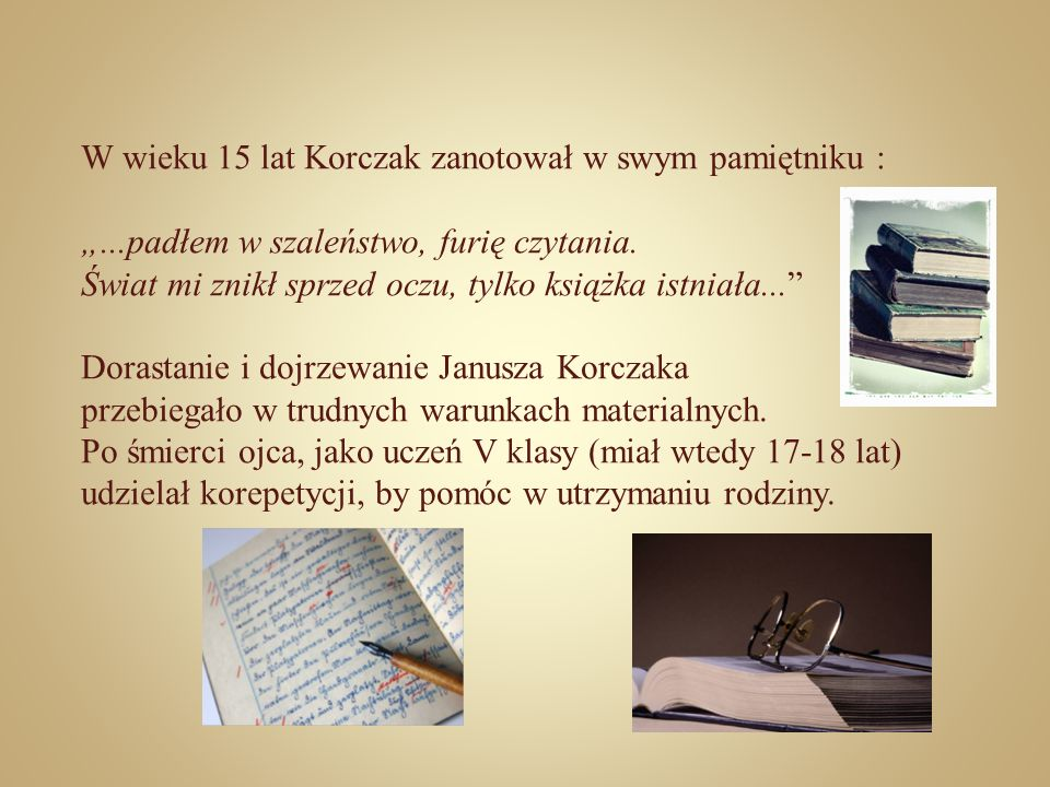 W wieku 15 lat Korczak zanotował w swym pamiętniku :...padłem w szaleństwo, furię czytania. Świat mi znikł sprzed oczu, tylko książka istniała... Dora
