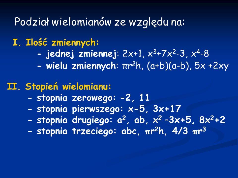 DEFINICJA Wielomianem stopnia n, gdzie n N, jednej zmiennej rzeczywistej x nazywamy funkcję określoną wzorem: W(x) = a n x n + a n-1 x n-1 + a n-2 x n-2 + …+ a 2 x 2 + a 1 x + a o, gdzie a n,a n-1,a n-2, … a 2,a 1,a o R i a n 0 i x R.