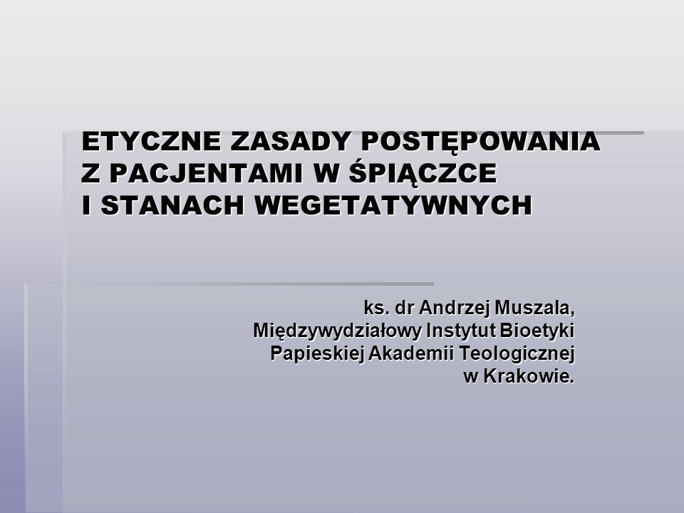 ETYCZNE ZASADY POSTĘPOWANIA Z PACJENTAMI W ŚPIĄCZCE I STANACH WEGETATYWNYCH ks. dr Andrzej Muszala, Międzywydziałowy Instytut Bioetyki Papieskiej Akad