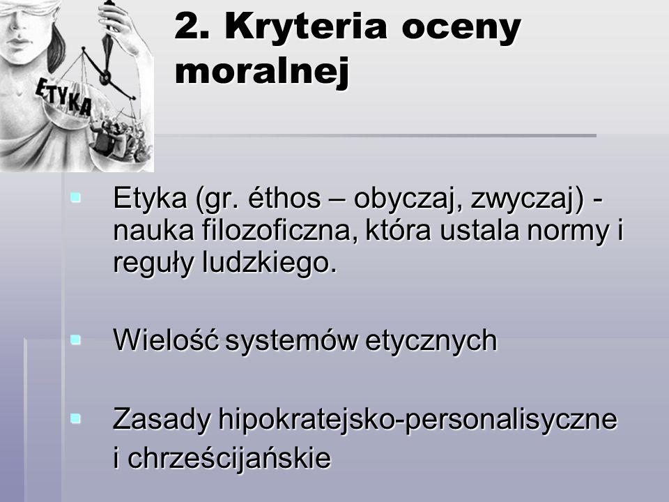 2. Kryteria oceny moralnej Etyka (gr. éthos – obyczaj, zwyczaj) - nauka filozoficzna, która ustala normy i reguły ludzkiego. Etyka (gr. éthos – obycza