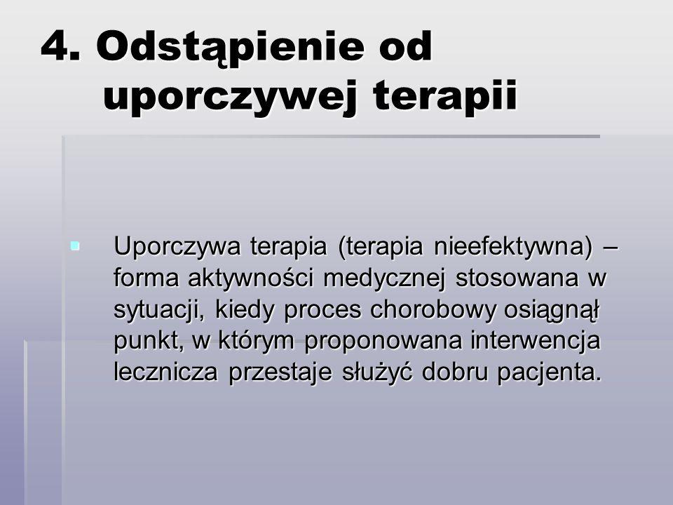 4. Odstąpienie od uporczywej terapii Uporczywa terapia (terapia nieefektywna) – forma aktywności medycznej stosowana w sytuacji, kiedy proces chorobow