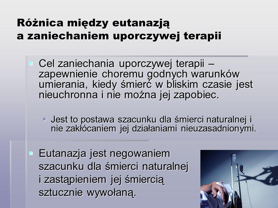 Różnica między eutanazją a zaniechaniem uporczywej terapii Cel zaniechania uporczywej terapii – zapewnienie choremu godnych warunków umierania, kiedy