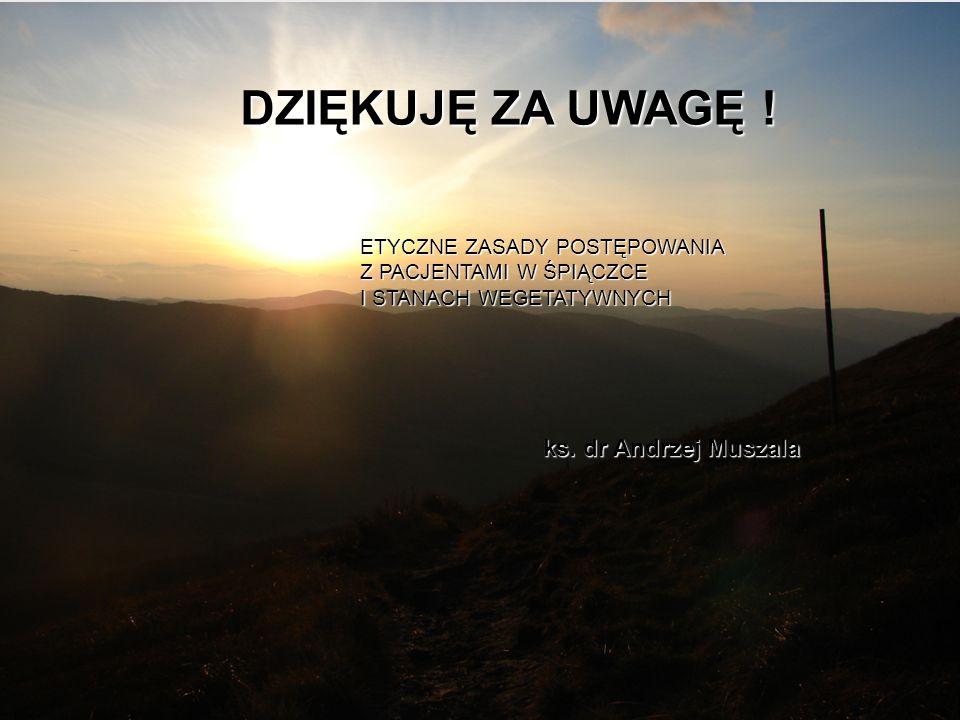 DZIĘKUJĘ ZA UWAGĘ ETYCZNE ZASADY POSTĘPOWANIA Z PACJENTAMI W ŚPIĄCZCE I STANACH WEGETATYWNYCH ks. dr Andrzej Muszala DZIĘKUJĘ ZA UWAGĘ !