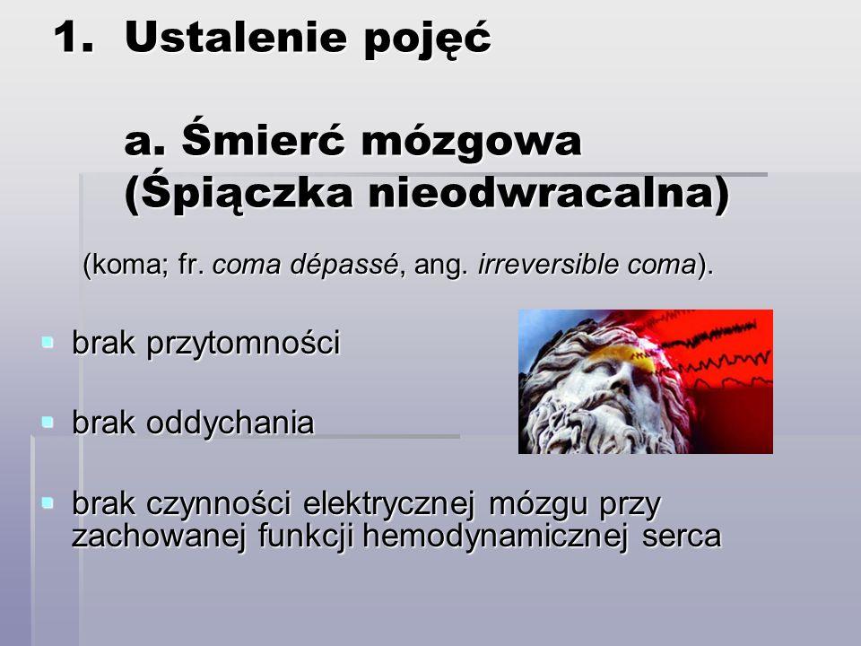 1.Ustalenie pojęć a. Śmierć mózgowa (Śpiączka nieodwracalna) (koma; fr. coma dépassé, ang. irreversible coma). brak przytomności brak przytomności bra