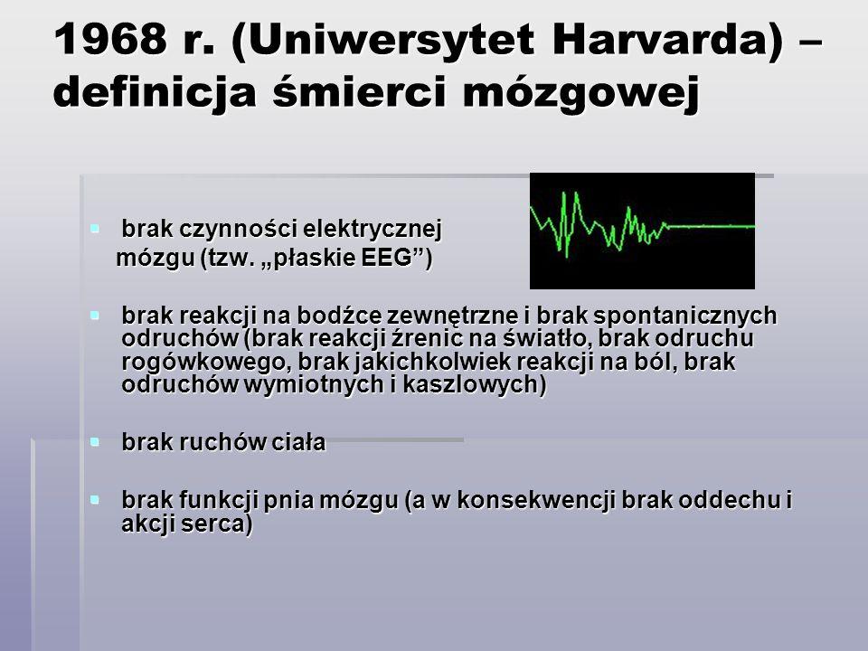 1968 r. (Uniwersytet Harvarda) – definicja śmierci mózgowej brak czynności elektrycznej brak czynności elektrycznej mózgu (tzw. płaskie EEG) mózgu (tz