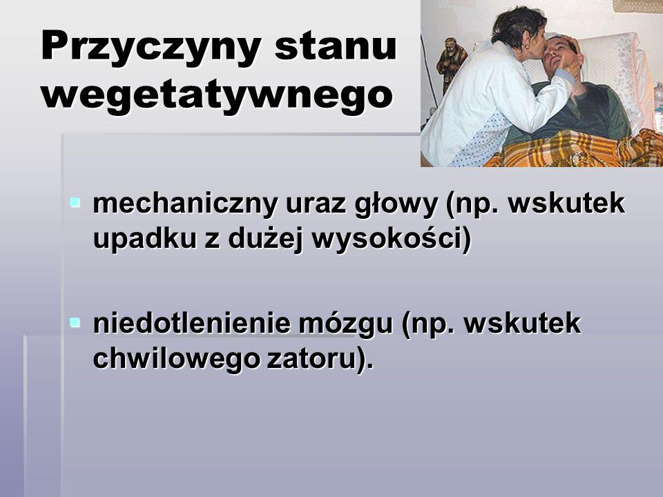 Przyczyny stanu wegetatywnego mechaniczny uraz głowy (np. wskutek upadku z dużej wysokości) mechaniczny uraz głowy (np. wskutek upadku z dużej wysokoś