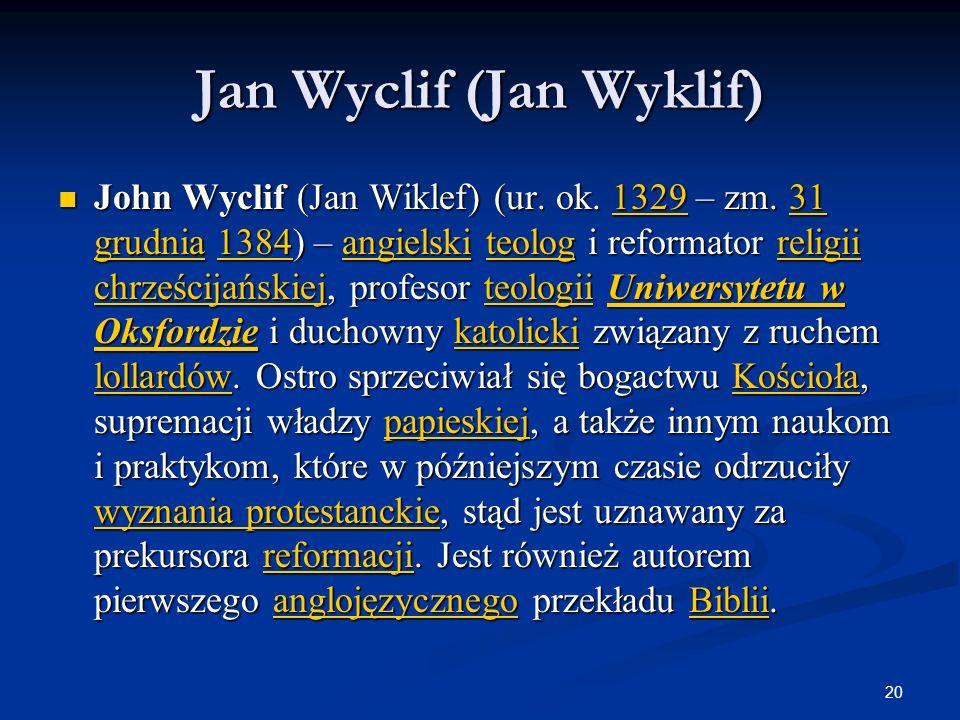 20 Jan Wyclif (Jan Wyklif) John Wyclif (Jan Wiklef) (ur. ok. 1329 – zm. 31 grudnia 1384) – angielski teolog i reformator religii chrześcijańskiej, pro