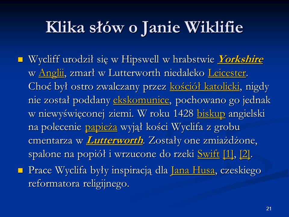 21 Klika słów o Janie Wiklifie Wycliff urodził się w Hipswell w hrabstwie Yorkshire w Anglii, zmarł w Lutterworth niedaleko Leicester. Choć był ostro