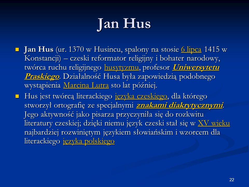 22 Jan Hus Jan Hus (ur. 1370 w Husincu, spalony na stosie 6 lipca 1415 w Konstancji) – czeski reformator religijny i bohater narodowy, twórca ruchu re