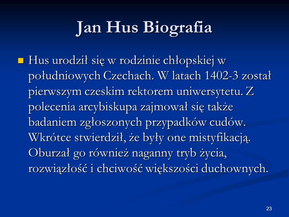 23 Jan Hus Biografia Hus urodził się w rodzinie chłopskiej w południowych Czechach. W latach 1402-3 został pierwszym czeskim rektorem uniwersytetu. Z