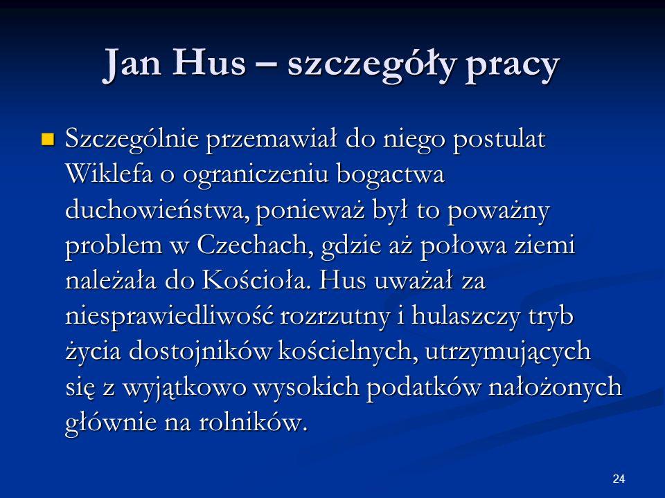24 Jan Hus – szczegóły pracy Szczególnie przemawiał do niego postulat Wiklefa o ograniczeniu bogactwa duchowieństwa, ponieważ był to poważny problem w
