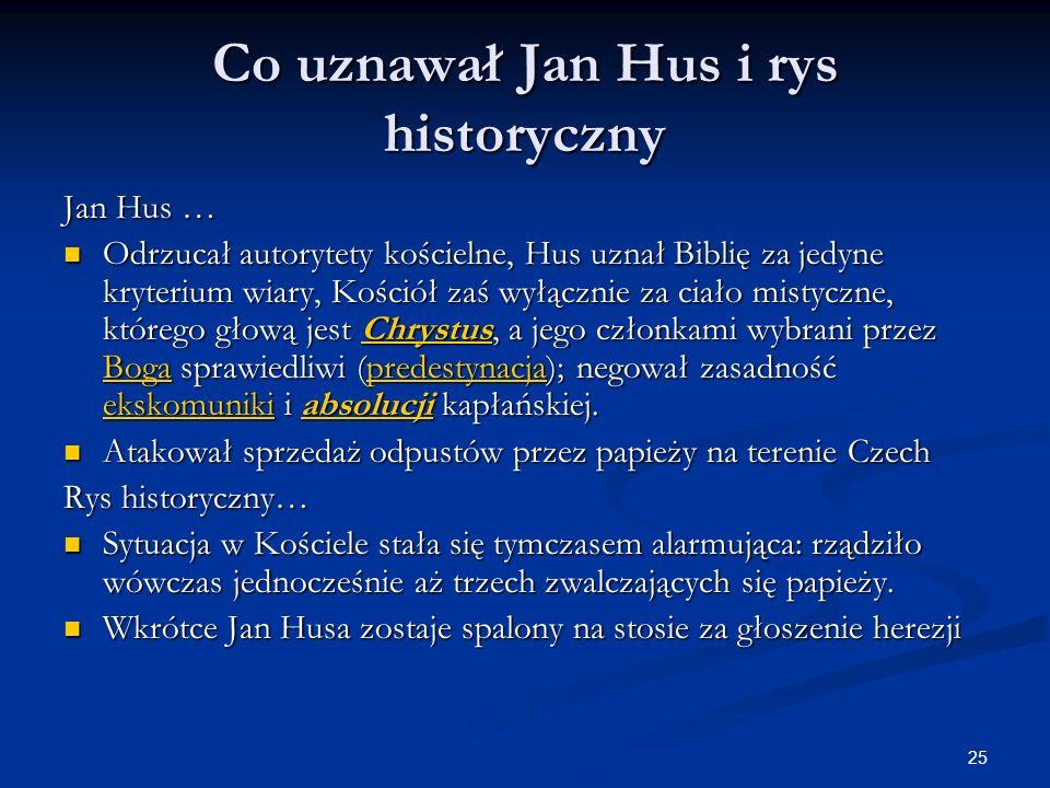 25 Co uznawał Jan Hus i rys historyczny Jan Hus … Odrzucał autorytety kościelne, Hus uznał Biblię za jedyne kryterium wiary, Kościół zaś wyłącznie za