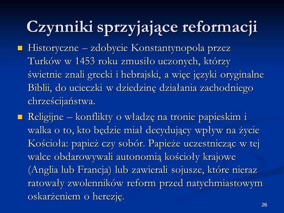 26 Czynniki sprzyjające reformacji Historyczne – zdobycie Konstantynopola przez Turków w 1453 roku zmusiło uczonych, którzy świetnie znali grecki i he