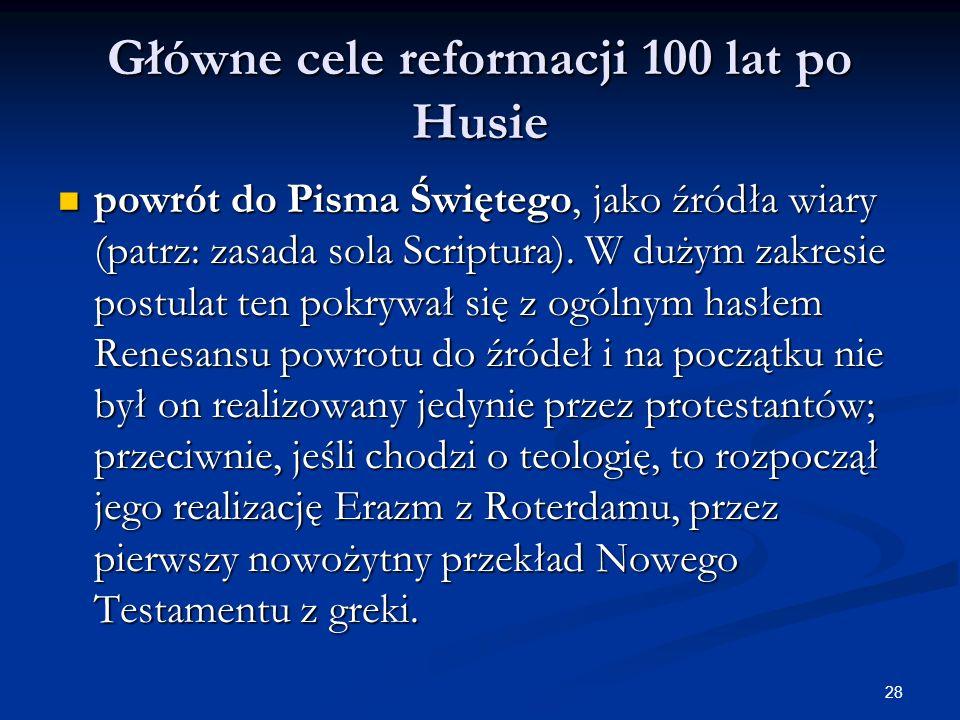 28 Główne cele reformacji 100 lat po Husie powrót do Pisma Świętego, jako źródła wiary (patrz: zasada sola Scriptura). W dużym zakresie postulat ten p