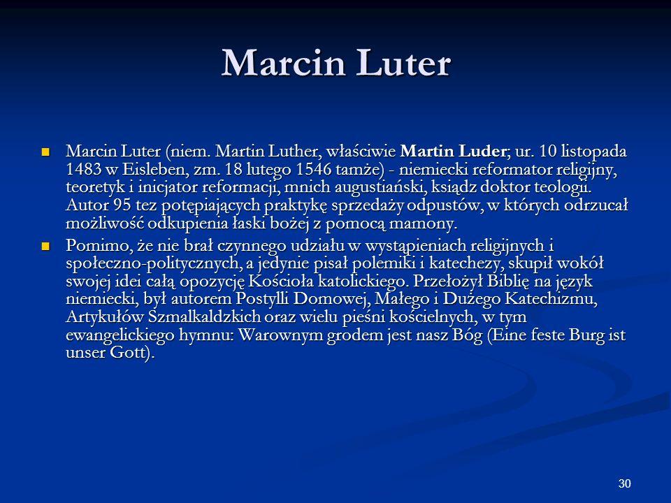 30 Marcin Luter Marcin Luter (niem. Martin Luther, właściwie Martin Luder; ur. 10 listopada 1483 w Eisleben, zm. 18 lutego 1546 tamże) - niemiecki ref