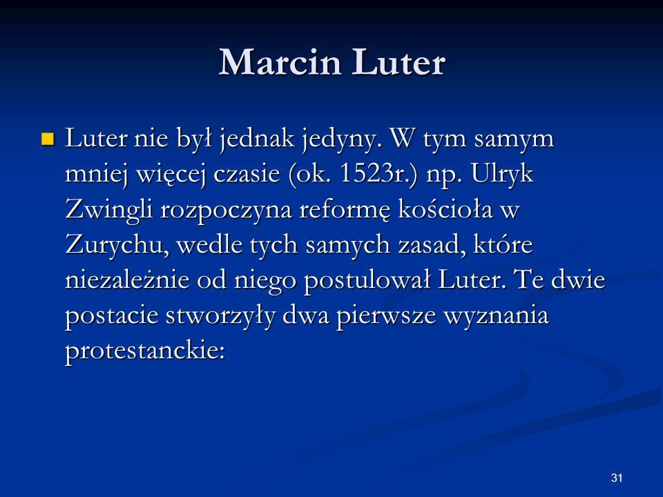 31 Marcin Luter Luter nie był jednak jedyny. W tym samym mniej więcej czasie (ok. 1523r.) np. Ulryk Zwingli rozpoczyna reformę kościoła w Zurychu, wed