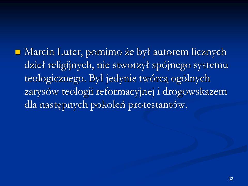 32 Marcin Luter, pomimo że był autorem licznych dzieł religijnych, nie stworzył spójnego systemu teologicznego. Był jedynie twórcą ogólnych zarysów te