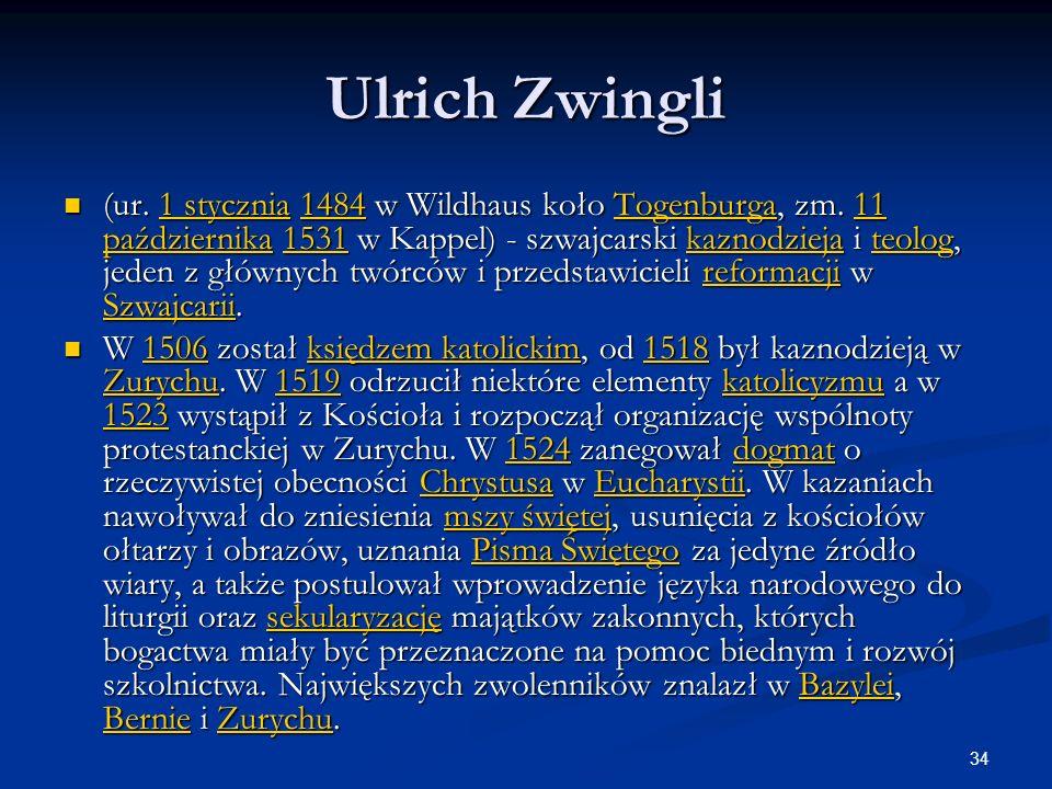 34 Ulrich Zwingli (ur. 1 stycznia 1484 w Wildhaus koło Togenburga, zm. 11 października 1531 w Kappel) - szwajcarski kaznodzieja i teolog, jeden z głów