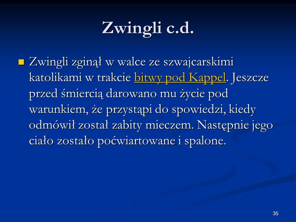 35 Zwingli c.d. Zwingli zginął w walce ze szwajcarskimi katolikami w trakcie bitwy pod Kappel. Jeszcze przed śmiercią darowano mu życie pod warunkiem,