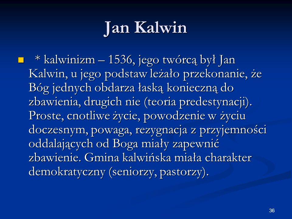 36 Jan Kalwin * kalwinizm – 1536, jego twórcą był Jan Kalwin, u jego podstaw leżało przekonanie, że Bóg jednych obdarza łaską konieczną do zbawienia,