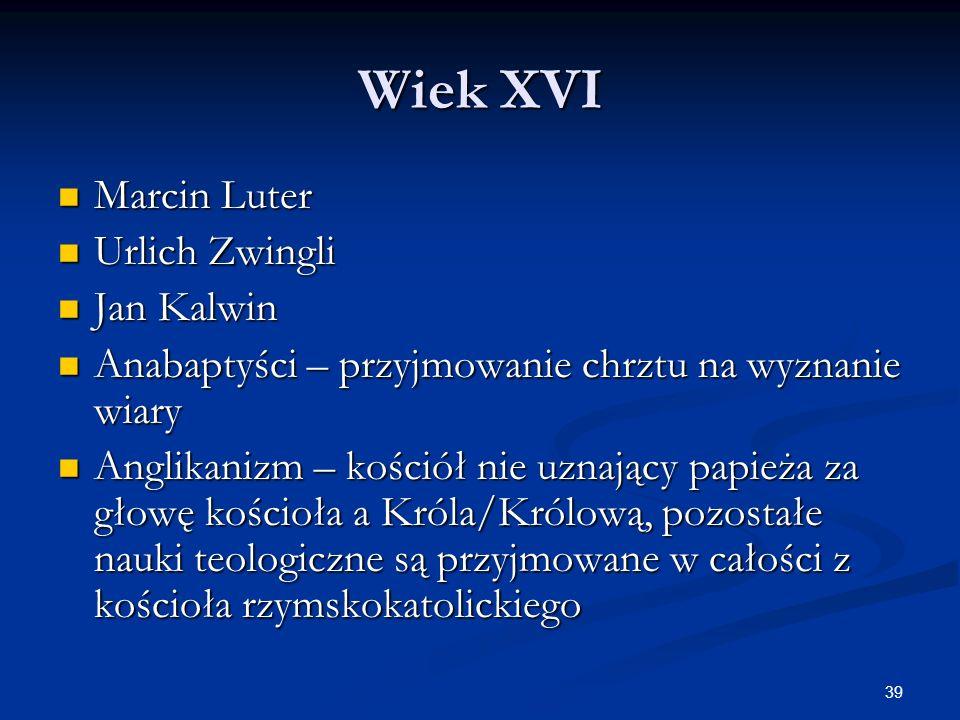 39 Wiek XVI Marcin Luter Marcin Luter Urlich Zwingli Urlich Zwingli Jan Kalwin Jan Kalwin Anabaptyści – przyjmowanie chrztu na wyznanie wiary Anabapty