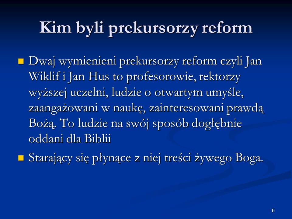 6 Kim byli prekursorzy reform Dwaj wymienieni prekursorzy reform czyli Jan Wiklif i Jan Hus to profesorowie, rektorzy wyższej uczelni, ludzie o otwart
