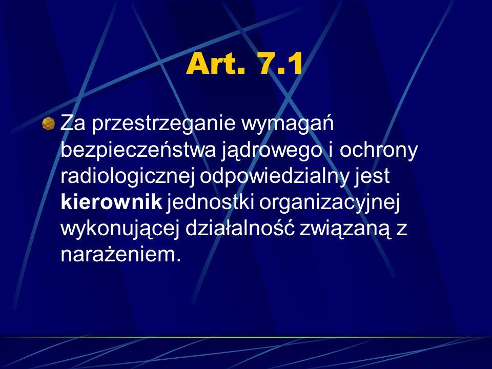 Art. 7.1 Za przestrzeganie wymagań bezpieczeństwa jądrowego i ochrony radiologicznej odpowiedzialny jest kierownik jednostki organizacyjnej wykonujące