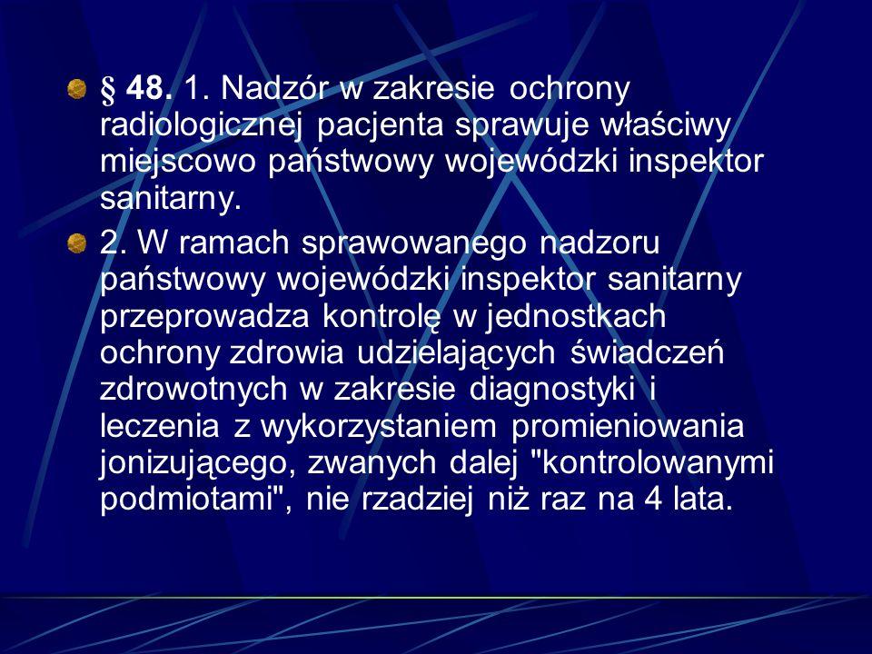 § 48. 1. Nadzór w zakresie ochrony radiologicznej pacjenta sprawuje właściwy miejscowo państwowy wojewódzki inspektor sanitarny. 2. W ramach sprawowan