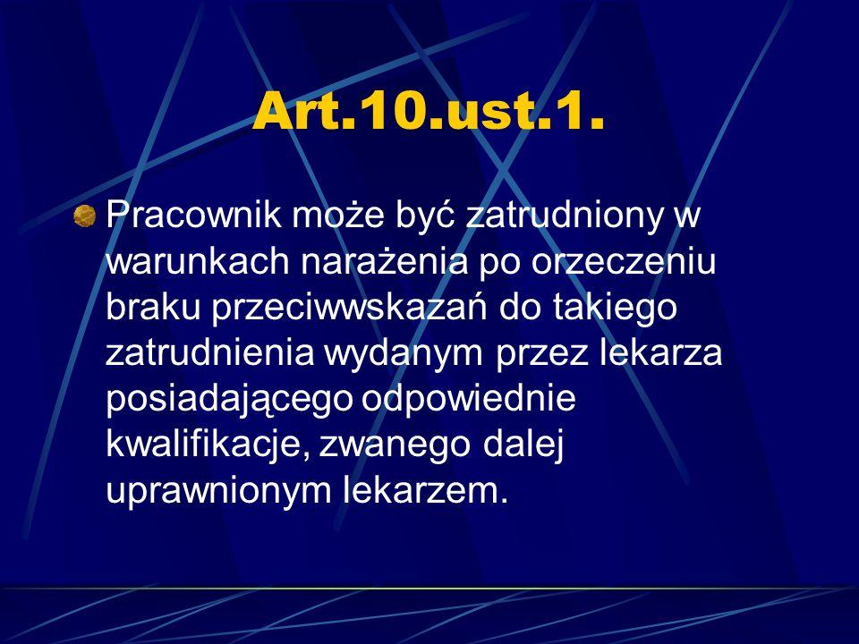 Art.10.ust.1. Pracownik może być zatrudniony w warunkach narażenia po orzeczeniu braku przeciwwskazań do takiego zatrudnienia wydanym przez lekarza po