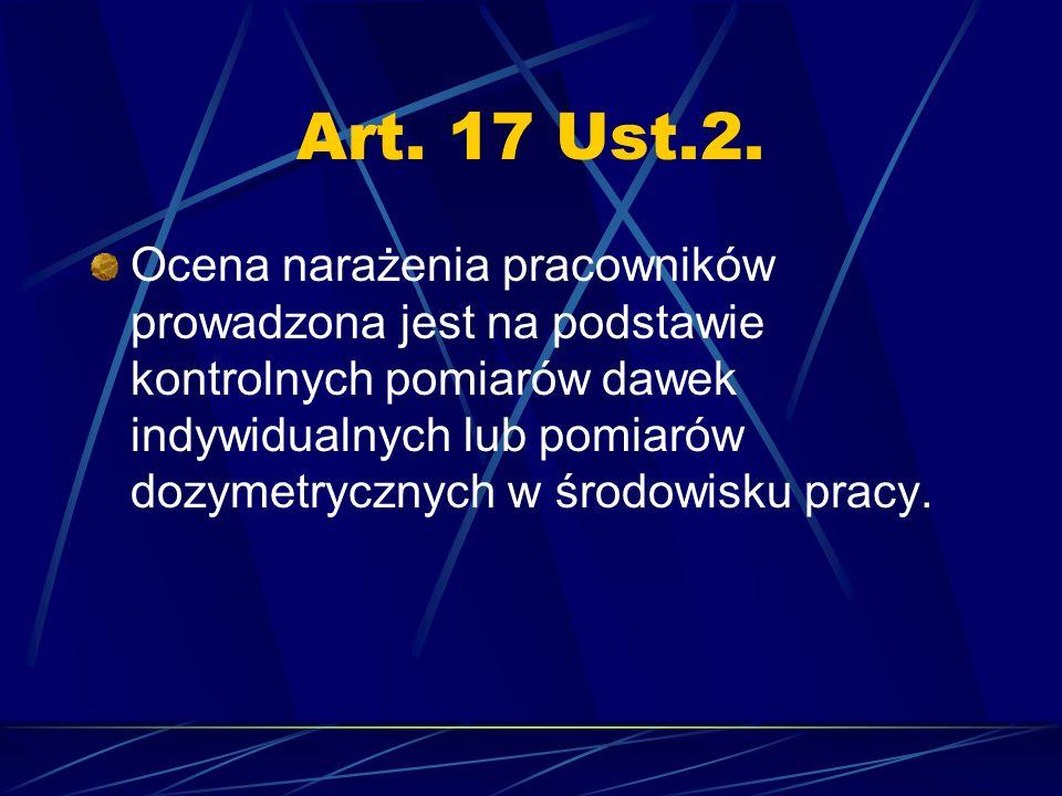 Art. 17 Ust.2. Ocena narażenia pracowników prowadzona jest na podstawie kontrolnych pomiarów dawek indywidualnych lub pomiarów dozymetrycznych w środo