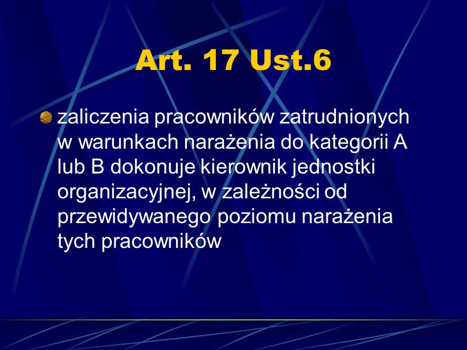 Art. 17 Ust.6 zaliczenia pracowników zatrudnionych w warunkach narażenia do kategorii A lub B dokonuje kierownik jednostki organizacyjnej, w zależnośc