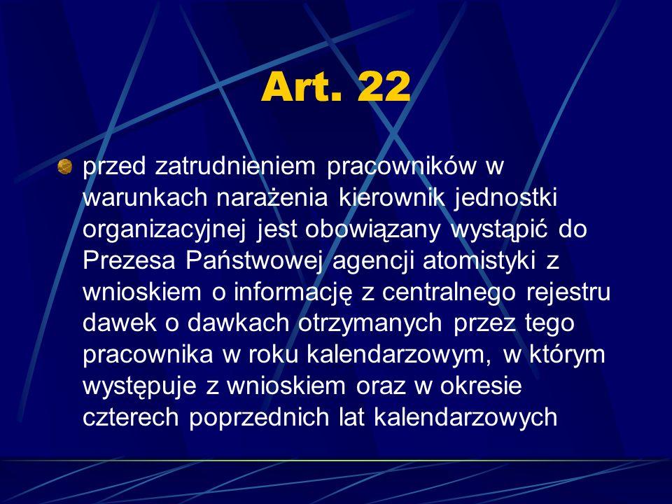 Art. 22 przed zatrudnieniem pracowników w warunkach narażenia kierownik jednostki organizacyjnej jest obowiązany wystąpić do Prezesa Państwowej agencj