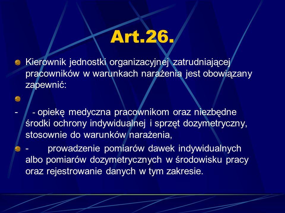 Art.26. Kierownik jednostki organizacyjnej zatrudniającej pracowników w warunkach narażenia jest obowiązany zapewnić: - - opiekę medyczna pracownikom