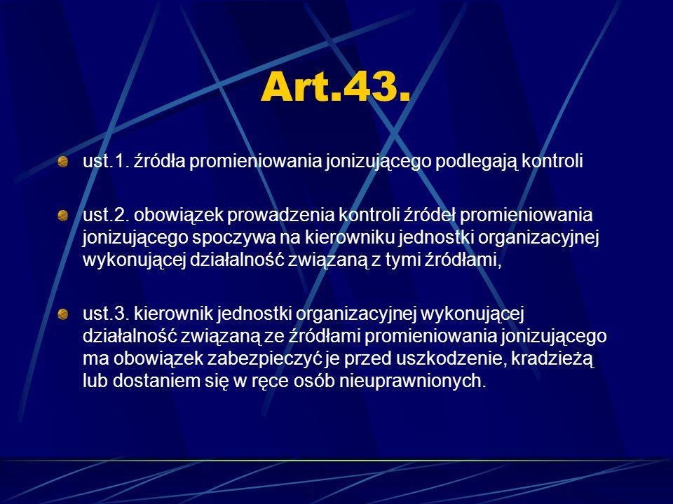 Art.43. ust.1. źródła promieniowania jonizującego podlegają kontroli ust.2. obowiązek prowadzenia kontroli źródeł promieniowania jonizującego spoczywa
